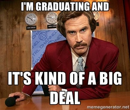 "Ron Burgundy meme that says, ""I'm graduating and it's kind of a big deal"""