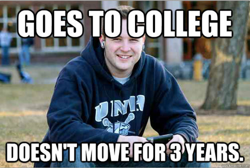 Goes to college, doesn't move for 3 years (college freshman meme)