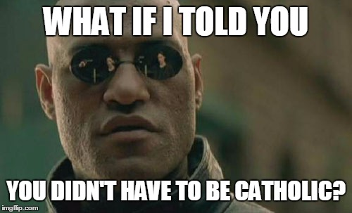 What if I told you you didn't have to go to be Catholic? (Morpheus meme)