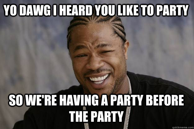 Yo dawg, I heard you like to party, so we're having a party before the party